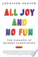 All Joy and No Fun The Paradox of Modern Parenthood