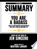 Extended Summary Of You Are A Badass How To Stop Doubting Your Greatness And Start Living An Awesome Life Based On The Book By Jen Sincero