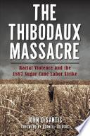 The Thibodaux Massacre  Racial Violence and the 1887 Sugar Cane Labor Strike