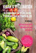 Vegan   Vegetarisch Kochbuch f  r den Thermomix TM5   31 Regionale Mittagessen oder Abendessen und Desserts Vegane   Vegetarische Saisonale Rezepte Gesunde Ern  hrung   Abnehmen   Di  t