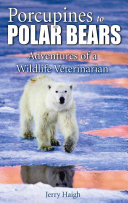 Porcupines to Polar Bears  Stories of a Wildlife Veterinarian
