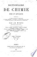 Dictionnaire de chimie pure et applique B ee, comprenant: la chimie organique et inorganique, la chimie appliqu B ee A a l'industrie, A a l'agriculture et aux arts, la chimie analytique, la chimie physique et la min B eralo