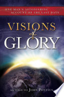 Visions of Glory  One Man s Astonishing Account of the Last Days