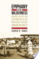 Epiphany in the Wilderness Hunting, Nature, and Performance in the Nineteenth-Century American West
