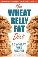 Wheat Belly Fat Diet   Lose Weight  Lose Belly Fat  Improve Health  Including 50 Wheat Free Recipes