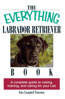 The Everything Labrador Retriever Book : been rated as the most popular...