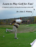 Learn to Play Golf for Fun   A Beginner s Guide to Learning to Play Golf Based on Simple Instruction and Having Fun