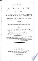 The Claim of the American Loyalists Reviewed and Maintained Upon Incontrovertible Principles of Law and Justice