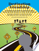 Destination Friendship Developing Social Skills for Individuals with Autism Spectrum Disorders Or Other Social Challenges