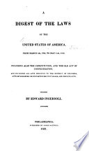 A Digest Of The Laws Of The United States Of America From March 4th 1789 To May 15th 1820 Including Also The Constitution And The Old Act Of Confederation And Excluding All Acts Relating To Columbia Acts Establishing Or Discontinuing Post Roads And Private Acts By Edward Ingersoll