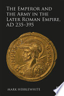 The Emperor and the Army in the Later Roman Empire  AD 235   395