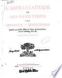 L ambassadeur et ses fonctions par monsieur de Wicquefort     Dernier edition  augment  e des reflexions sur les memoires pour les ambassadeurs  De la reponse    l auteur     Premiere partie   seconde