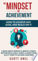 The Mindset Of Achievement How To Achieve Any Goal And Build On It A Book About Mindset Mental Fitness Motivation Goals Habits And Everything Else It Takes To Succeed Longterm