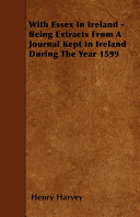 With Essex in Ireland   Being Extracts from a Journal Kept in Ireland During the Year 1599