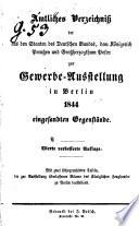 Amtliches Verzeichniss der aus den Staaten des Deutschen Bundes, dem Ko ̈nigreich Preußen u. Gßherzogth. Posen zur Gewerbe-Ausstellung in Berlin 1844 eingesandten Gegensta ̈nde