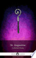 Delphi Collected Works Of Saint Augustine (Illustrated) : fathers of the church, created a...