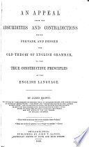 An Appeal from the Absurdities and Contradictions which Prevade  and Deform the Old Theory of English Grammar  to the True Constructive Principles of the English Language