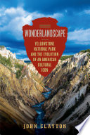Wonderlandscape  Yellowstone National Park and the Evolution of an American Cultural Icon