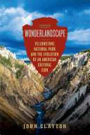 Wonderlandscape: Yellowstone National Park and the Evolution of an American Cultural Icon