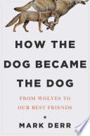 How the Dog Became the Dog  From Wolves to Our Best Friends