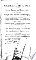 A General History of the Lives  Trials  and Executions of All the Royal and Noble Personages  that Have Suffered in Great Britain and Ireland for High Treason  Or Other Crimes