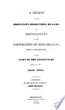 A Digest of the Ordinances  Resolutions  By Laws  and Regulations of the Corporation of New Orleans  and a collection of the Laws of the Legislature  relative to the said city      Digeste des ordonnances  etc  Engl  and Fr