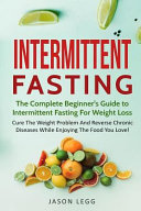 Intermittent Fasting The Complete Beginner S Guide To Intermittent Fasting For Weight Loss Cure The Weight Problem And Reverse Chronic Dis