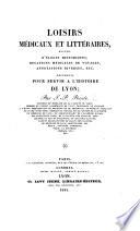 Loisirs m  dicaux et litt  raires  recueil d   loges historiques  relations m  dicales de voyages  annotations diverses  documents pour servir    l histoire de Lyon  etc