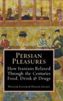 Persian Pleasures: How Iranian Relaxed Through the Centuries with Food, Drink and Drugs