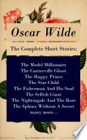 The Complete Short Stories  The Model Millionaire   The Canterville Ghost   The Happy Prince   The Star Child   The Fisherman And His Soul   The Selfish Giant   The Nightingale And The Rose   The Sphinx Without A Secret   many more