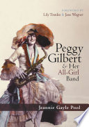 Peggy Gilbert & Her All-Girl Band : profiles the fascinating life of this...