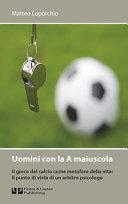 Uomini con la A maiuscola. Il gioco del calcio come metafora della vita: il punto di vista di un arbitro psicologo