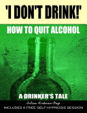 'I Don't Drink!' - How to Quit Alcohol - A Drinker's Tale