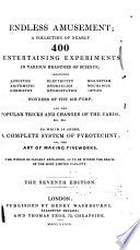 Endless Amusement  a Collection of Nearly 400 Entertaining Experiment in Various Branches of Science All the Popular Tricks and Changes of the Cards   c  c  c  To which is Added a Complete System of Pyrotechny 4th Ed