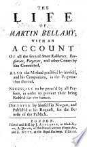 The Life of Martin Bellamy; with an Account of All the Several Street Robberies, Burglaries, Forgeries and Other Crimes by Him Committed, Etc