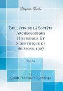 Bulletin de la Société Archéologique Historique Et Scientifique de Soissons, 1907, Vol. 14 (Classic Reprint)