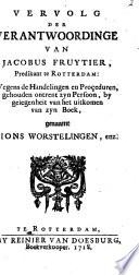 Vervolg der verantwoordinge van Jacobus Fruytier ... wegens de handelingen en proçeduren, gehouden ontrent zyn persoon ...