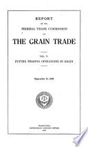 Report of the Federal Trade Commission on the Grain Trade  Future trading operations in grain
