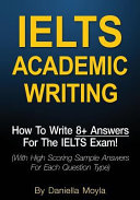 Ielts Academic Writing: How to Write 8+ Answers for the Ielts Exam! With High Scoring Sample Answers for Each Question Type