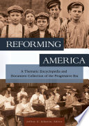 Reforming America  A Thematic Encyclopedia and Document Collection of the Progressive Era  2 volumes