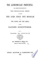 The Alphomegaic Principle  Or  a Brief Explanation of the Philological Sense in which the Lord Jesus  the Messiah is the Alpha and the Omega of the Sacred Scriptures Book PDF
