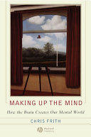 Making up the mind : how the brain creates our mental world /