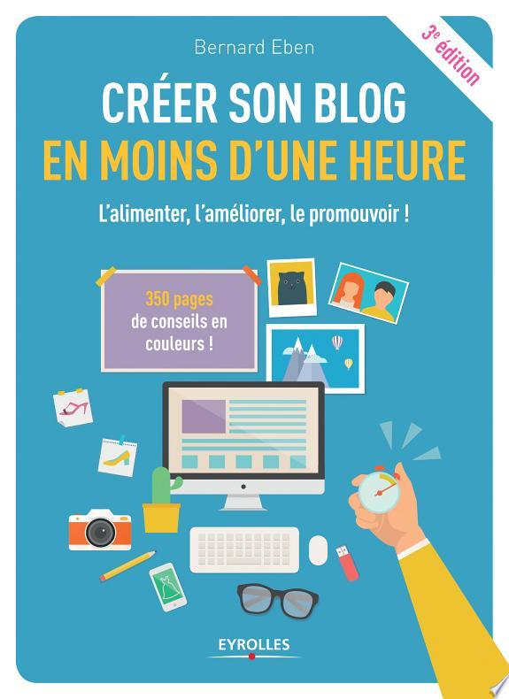 Créer son blog en moins d'une heure : l'alimenter, l'améliorer, le promouvoir ! / Bernard Eben.- Paris : Eyrolles , DL 2017