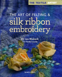 The Textile Artist the Art of Felting and Silk Ribbon Embroidery