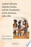 Central Africans  Atlantic Creoles  and the Foundation of the Americas  1585 1660