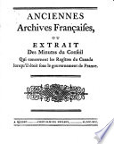 Ancient French Archives Or Extracts from the Minutes of Council Relating to the Records of Canada While Under the Government of France
