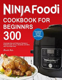 Ninja Foodi Cookbook For Beginners 300 Amazingly Easy And Delicious Recipes To Pressure Cook Air Fry Dehydrate And More With Your Ninja Foodi