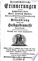 Freundschäftliche Erinnerungen an den Hochwürdigen Herrn Karl Joseph Huber ... seine übersetzte Abhandlung wider die Halbguldenmesse betreffend
