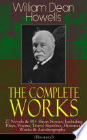 The Complete Works of William Dean Howells  27 Novels   40  Short Stories  Including Plays  Poems  Travel Sketches  Historical Works   Autobiography  Illustrated