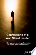 Confessions Of A Wall Street Insider A Zen Approach To Making A Fortune From The Coming Global Economic Crisis
